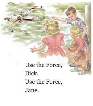 Use the Force, Dick. Use the Force, Jane