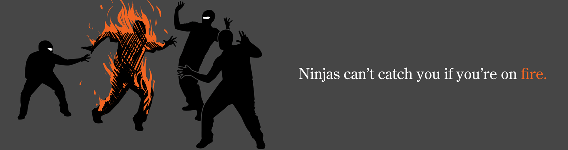 Ninjas can't catch you if you're on fire.
